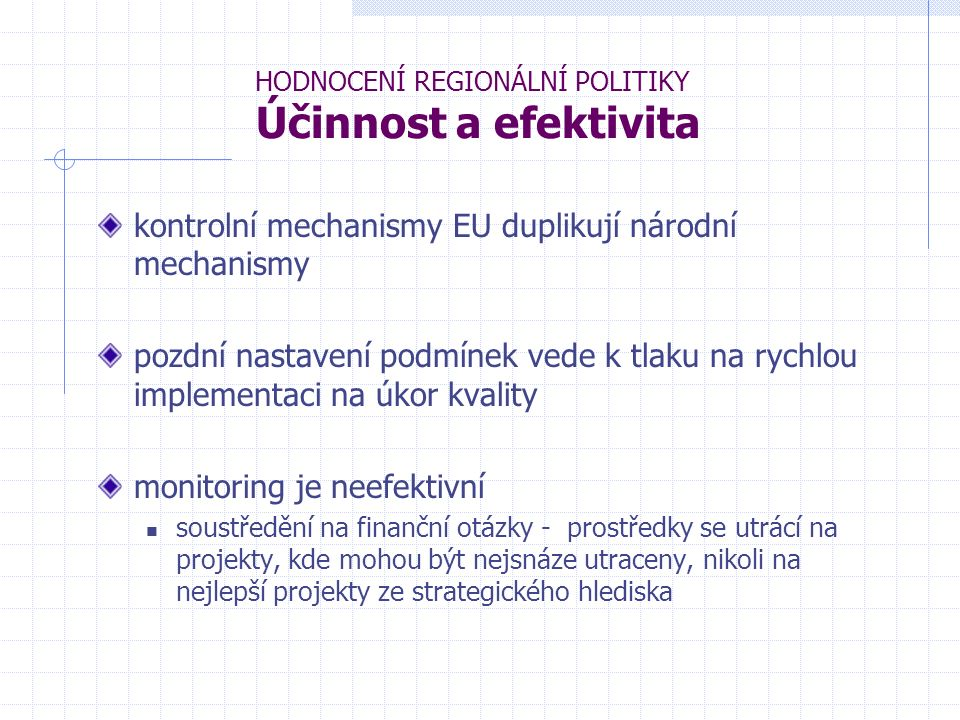 HODNOCENÍ REGIONÁLNÍ POLITIKY Účinnost a efektivita kontrolní mechanismy EU duplikují národní mechanismy pozdní nastavení podmínek vede k tlaku na rychlou implementaci na úkor kvality monitoring je neefektivní soustředění na finanční otázky - prostředky se utrácí na projekty, kde mohou být nejsnáze utraceny, nikoli na nejlepší projekty ze strategického hlediska