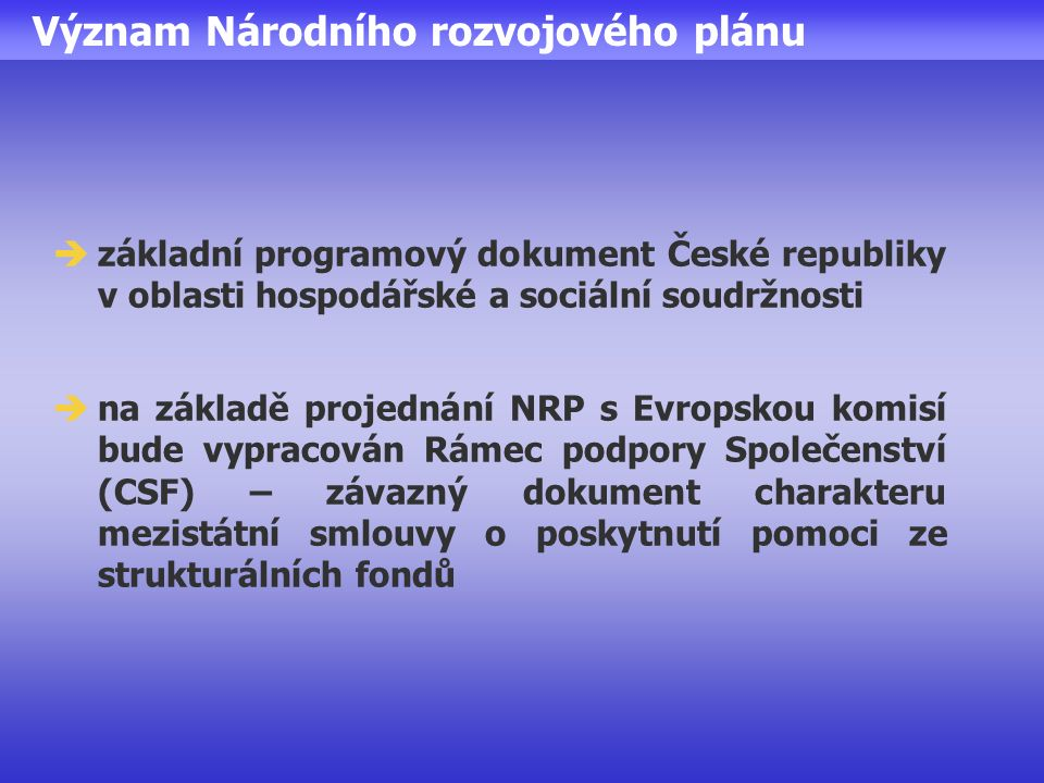 Význam Národního rozvojového plánu  základní programový dokument České republiky v oblasti hospodářské a sociální soudržnosti  na základě projednání NRP s Evropskou komisí bude vypracován Rámec podpory Společenství (CSF) – závazný dokument charakteru mezistátní smlouvy o poskytnutí pomoci ze strukturálních fondů