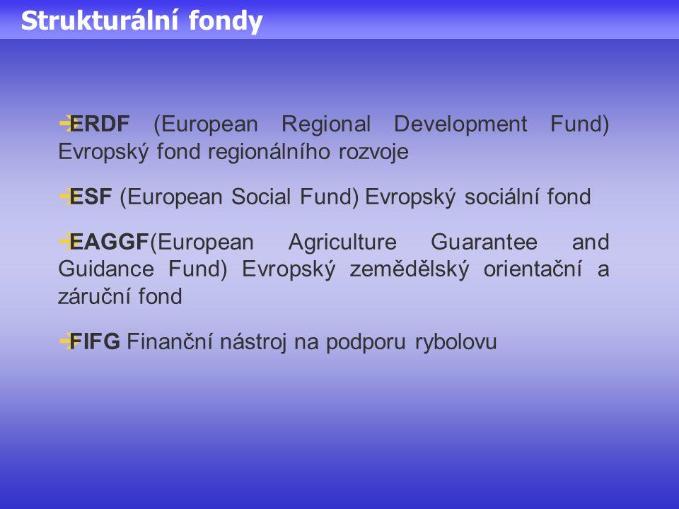 Strukturální fondy  ERDF (European Regional Development Fund) Evropský fond regionálního rozvoje  ESF (European Social Fund) Evropský sociální fond  EAGGF(European Agriculture Guarantee and Guidance Fund) Evropský zemědělský orientační a záruční fond  FIFG Finanční nástroj na podporu rybolovu