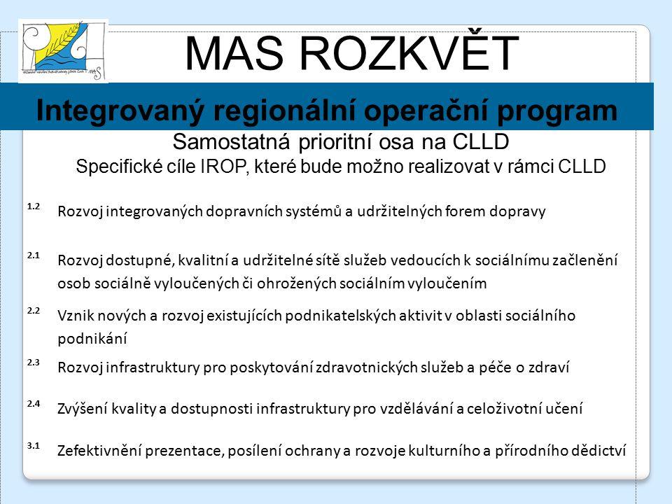 MAS ROZKVĚT Integrovaný regionální operační program Samostatná prioritní osa na CLLD Specifické cíle IROP, které bude možno realizovat v rámci CLLD 1.2 Rozvoj integrovaných dopravních systémů a udržitelných forem dopravy 2.1 Rozvoj dostupné, kvalitní a udržitelné sítě služeb vedoucích k sociálnímu začlenění osob sociálně vyloučených či ohrožených sociálním vyloučením 2.2 Vznik nových a rozvoj existujících podnikatelských aktivit v oblasti sociálního podnikání 2.3 Rozvoj infrastruktury pro poskytování zdravotnických služeb a péče o zdraví 2.4 Zvýšení kvality a dostupnosti infrastruktury pro vzdělávání a celoživotní učení 3.1 Zefektivnění prezentace, posílení ochrany a rozvoje kulturního a přírodního dědictví