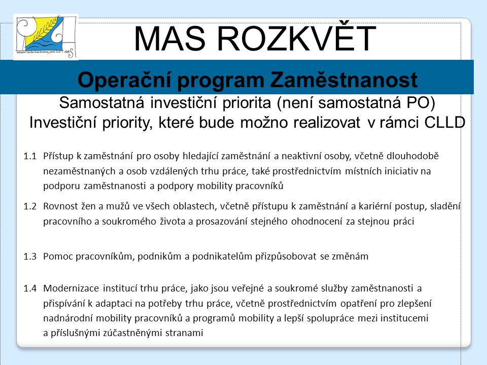MAS ROZKVĚT Operační program Zaměstnanost Samostatná investiční priorita (není samostatná PO) Investiční priority, které bude možno realizovat v rámci CLLD 1.1 Přístup k zaměstnání pro osoby hledající zaměstnání a neaktivní osoby, včetně dlouhodobě nezaměstnaných a osob vzdálených trhu práce, také prostřednictvím místních iniciativ na podporu zaměstnanosti a podpory mobility pracovníků 1.2 Rovnost žen a mužů ve všech oblastech, včetně přístupu k zaměstnání a kariérní postup, sladění pracovního a soukromého života a prosazování stejného ohodnocení za stejnou práci 1.3Pomoc pracovníkům, podnikům a podnikatelům přizpůsobovat se změnám 1.4Modernizace institucí trhu práce, jako jsou veřejné a soukromé služby zaměstnanosti a přispívání k adaptaci na potřeby trhu práce, včetně prostřednictvím opatření pro zlepšení nadnárodní mobility pracovníků a programů mobility a lepší spolupráce mezi institucemi a příslušnými zúčastněnými stranami