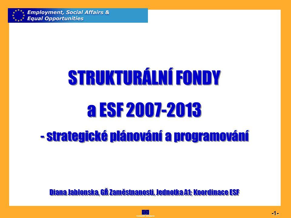 Commission européenne 1 -1- STRUKTURÁLNÍ FONDY a ESF 2007-2013 - strategické plánování a programování Diana Jablonska, GŘ Zaměstnanosti, Jednotka A1;