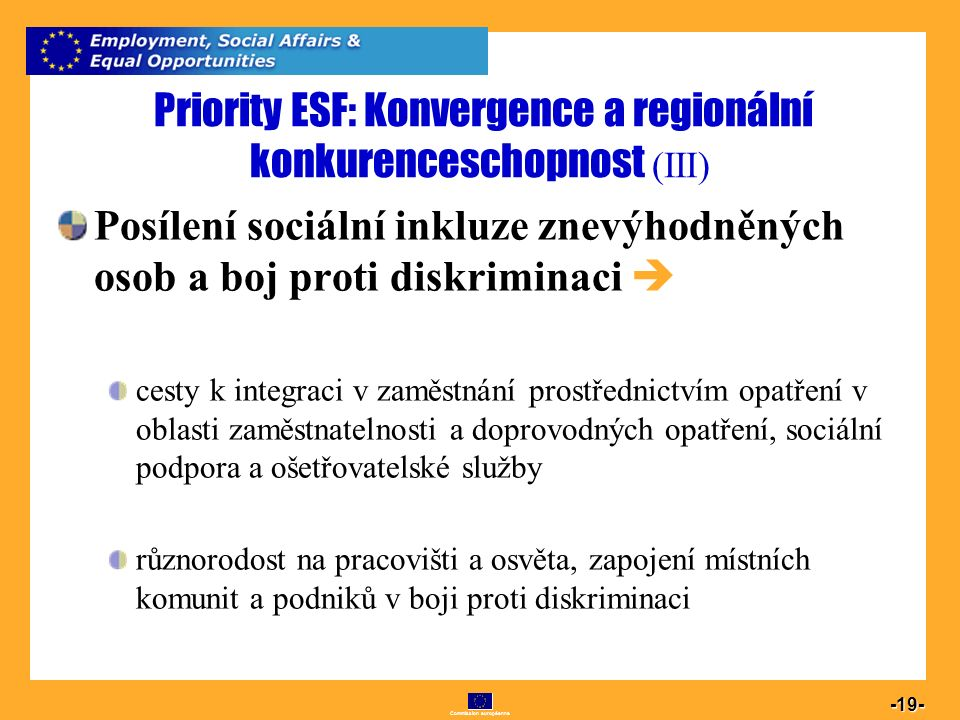 Commission européenne 19 -19- Priority ESF: Konvergence a regionální konkurenceschopnost (III) Posílení sociální inkluze znevýhodněných osob a boj pro