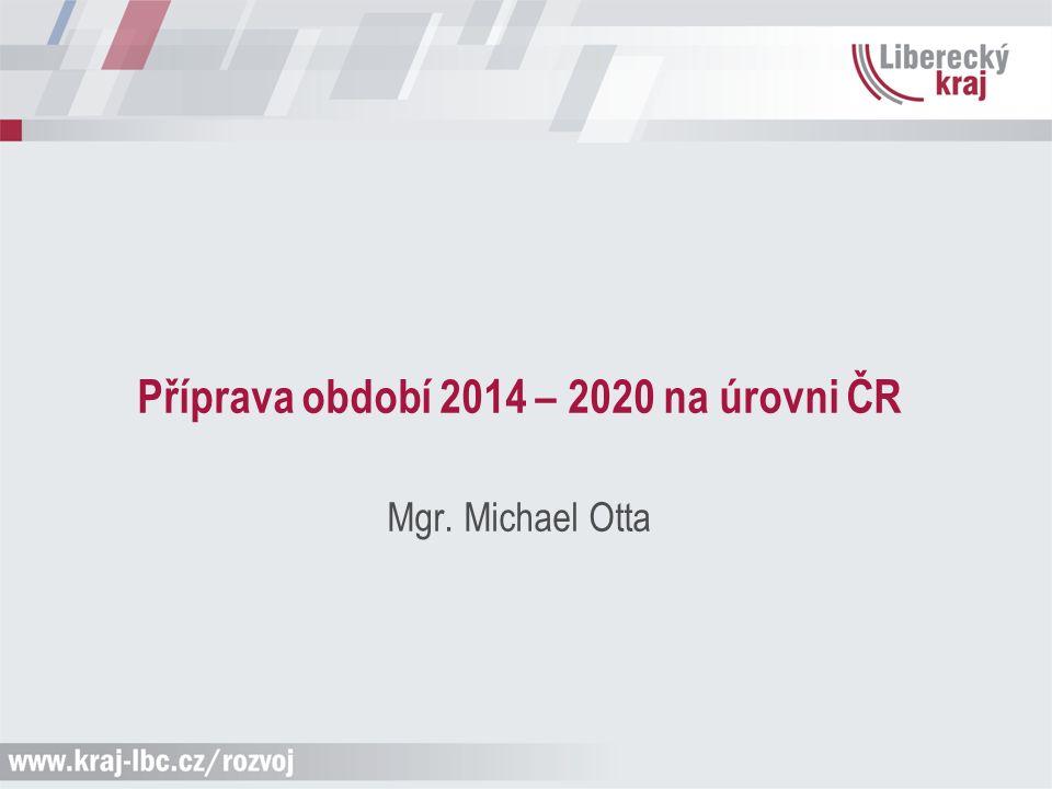 Příprava období 2014 – 2020 na úrovni ČR Mgr. Michael Otta