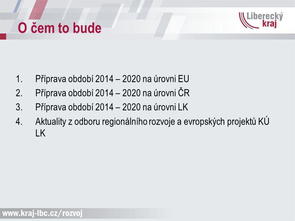O čem to bude 1.Příprava období 2014 – 2020 na úrovni EU 2.Příprava období 2014 – 2020 na úrovni ČR 3.Příprava období 2014 – 2020 na úrovni LK 4.Aktuality z odboru regionálního rozvoje a evropských projektů KÚ LK