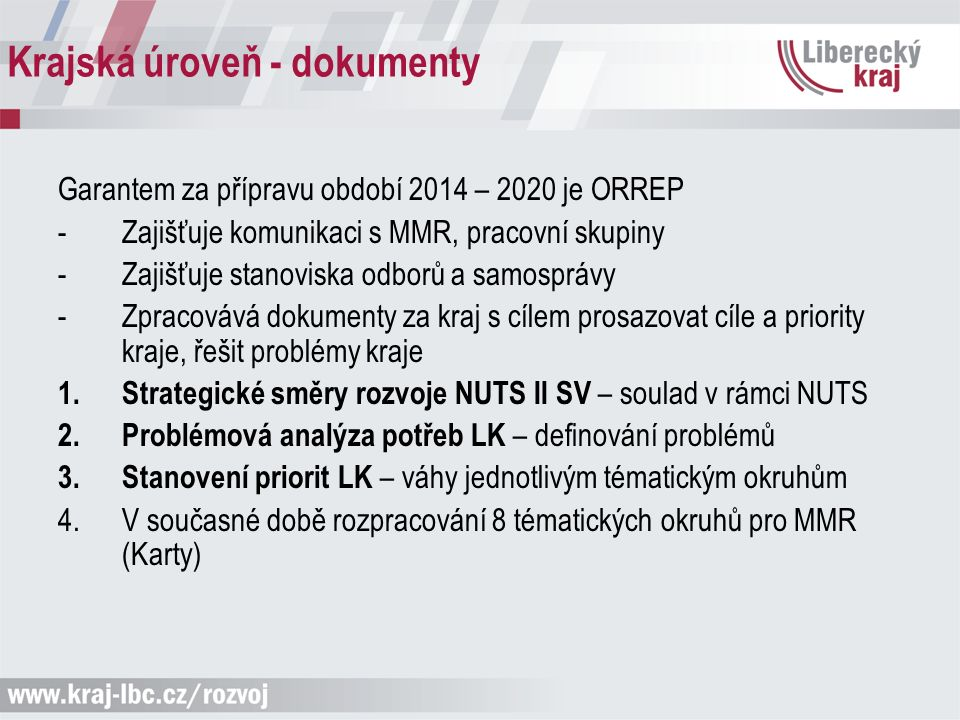 Krajská úroveň - dokumenty Garantem za přípravu období 2014 – 2020 je ORREP -Zajišťuje komunikaci s MMR, pracovní skupiny -Zajišťuje stanoviska odborů a samosprávy -Zpracovává dokumenty za kraj s cílem prosazovat cíle a priority kraje, řešit problémy kraje 1.Strategické směry rozvoje NUTS II SV – soulad v rámci NUTS 2.Problémová analýza potřeb LK – definování problémů 3.Stanovení priorit LK – váhy jednotlivým tématickým okruhům 4.V současné době rozpracování 8 tématických okruhů pro MMR (Karty)