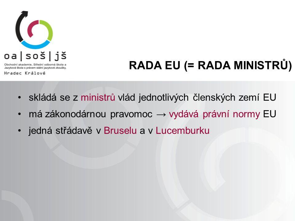 RADA EU (= RADA MINISTRŮ) skládá se z ministrů vlád jednotlivých členských zemí EU má zákonodárnou pravomoc → vydává právní normy EU jedná střádavě v Bruselu a v Lucemburku