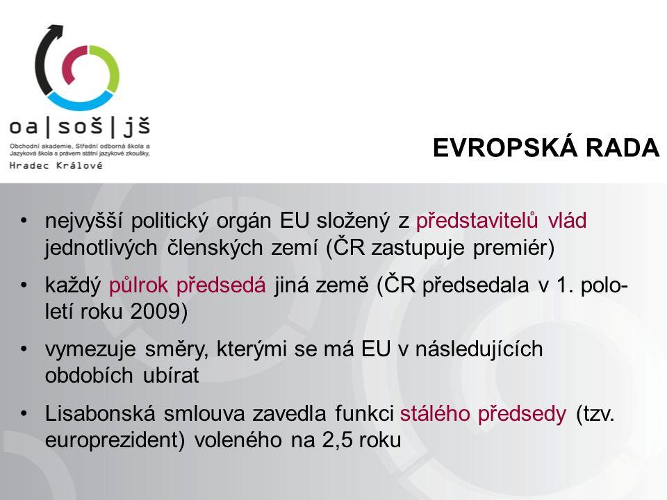 EVROPSKÁ RADA nejvyšší politický orgán EU složený z představitelů vlád jednotlivých členských zemí (ČR zastupuje premiér) každý půlrok předsedá jiná země (ČR předsedala v 1.