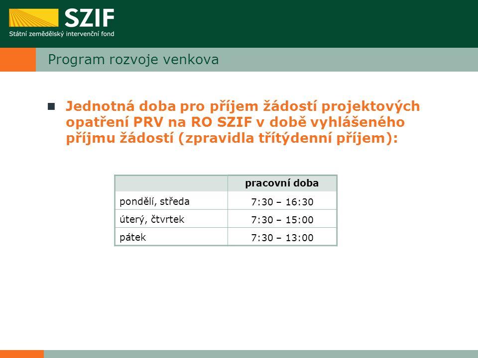 Program rozvoje venkova Jednotná doba pro příjem žádostí projektových opatření PRV na RO SZIF v době vyhlášeného příjmu žádostí (zpravidla třítýdenní příjem): pracovní doba pondělí, středa7:30 – 16:30 úterý, čtvrtek7:30 – 15:00 pátek7:30 – 13:00