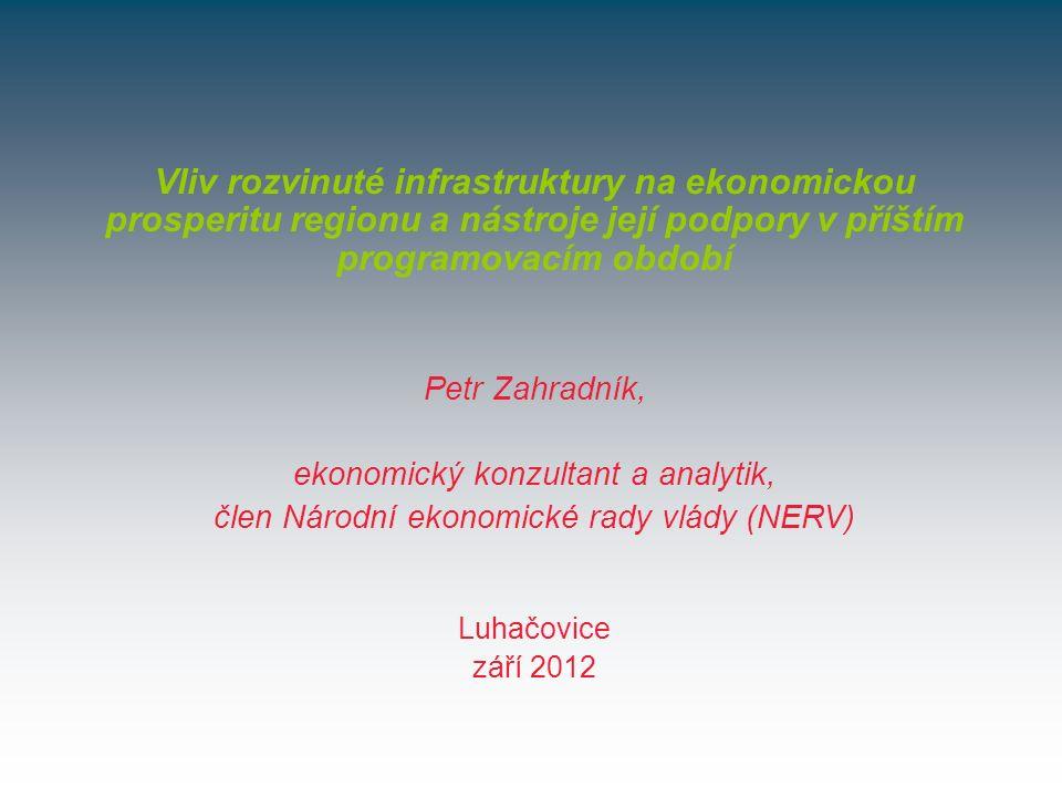 Luhačovice září 2012 Vliv rozvinuté infrastruktury na ekonomickou prosperitu regionu a nástroje její podpory v příštím programovacím období Petr Zahradník, ekonomický konzultant a analytik, člen Národní ekonomické rady vlády (NERV)