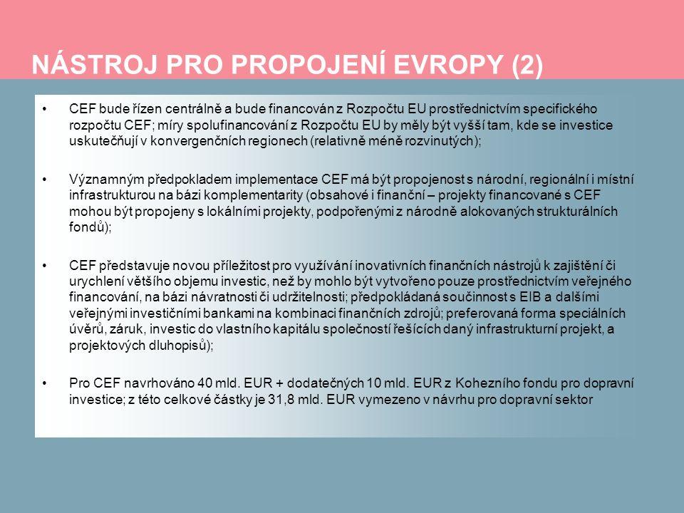NÁSTROJ PRO PROPOJENÍ EVROPY (2) CEF bude řízen centrálně a bude financován z Rozpočtu EU prostřednictvím specifického rozpočtu CEF; míry spolufinancování z Rozpočtu EU by měly být vyšší tam, kde se investice uskutečňují v konvergenčních regionech (relativně méně rozvinutých); Významným předpokladem implementace CEF má být propojenost s národní, regionální i místní infrastrukturou na bázi komplementarity (obsahové i finanční – projekty financované s CEF mohou být propojeny s lokálními projekty, podpořenými z národně alokovaných strukturálních fondů); CEF představuje novou příležitost pro využívání inovativních finančních nástrojů k zajištění či urychlení většího objemu investic, než by mohlo být vytvořeno pouze prostřednictvím veřejného financování, na bázi návratnosti či udržitelnosti; předpokládaná součinnost s EIB a dalšími veřejnými investičními bankami na kombinaci finančních zdrojů; preferovaná forma speciálních úvěrů, záruk, investic do vlastního kapitálu společností řešících daný infrastrukturní projekt, a projektových dluhopisů); Pro CEF navrhováno 40 mld.