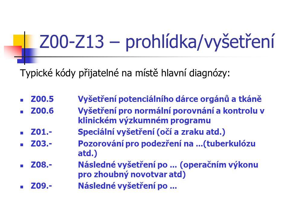 Z00-Z13 – prohlídka/vyšetření Typické kódy přijatelné na místě hlavní diagnózy: Z00.5Vyšetření potenciálního dárce orgánů a tkáně Z00.6Vyšetření pro normální porovnání a kontrolu v klinickém výzkumném programu Z01.-Speciální vyšetření (očí a zraku atd.) Z03.-Pozorování pro podezření na...(tuberkulózu atd.) Z08.-Následné vyšetření po...