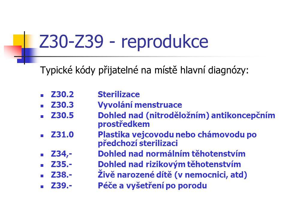 Z30-Z39 - reprodukce Typické kódy přijatelné na místě hlavní diagnózy: Z30.2Sterilizace Z30.3Vyvolání menstruace Z30.5Dohled nad (nitroděložním) antikoncepčním prostředkem Z31.0Plastika vejcovodu nebo chámovodu po předchozí sterilizaci Z34,-Dohled nad normálním těhotenstvím Z35.-Dohled nad rizikovým těhotenstvím Z38.-Živě narozené dítě (v nemocnici, atd) Z39.-Péče a vyšetření po porodu