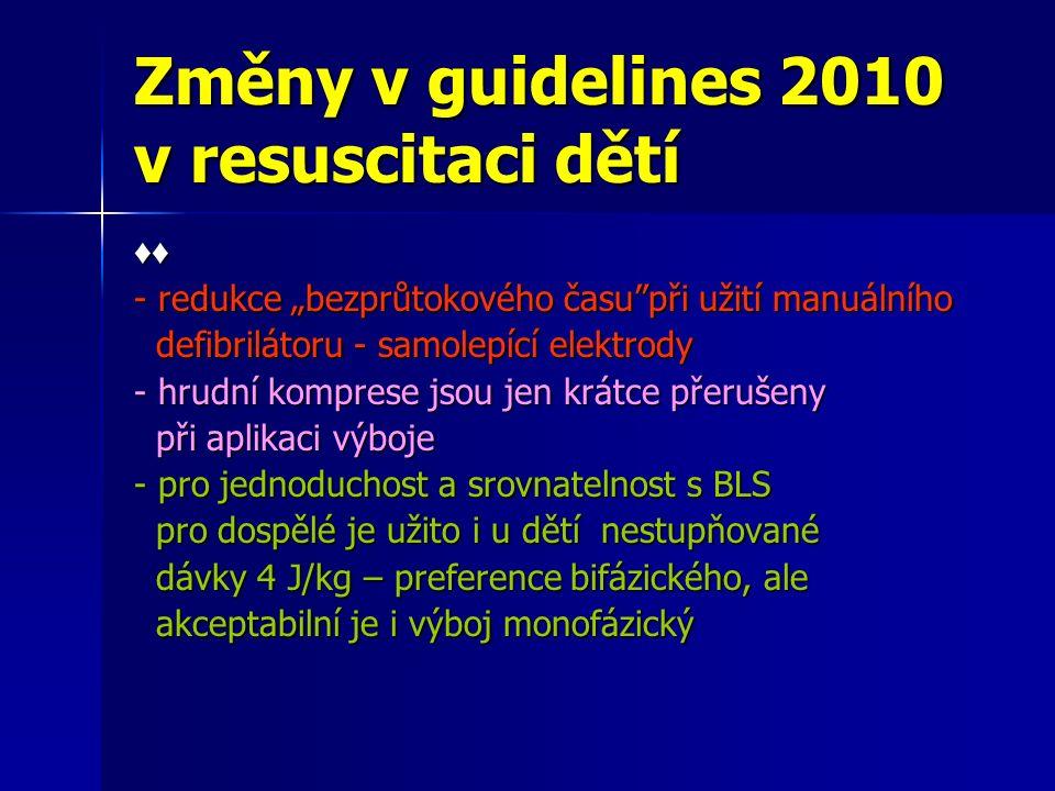 """Změny v guidelines 2010 v resuscitaci dětí ♦♦ - redukce """"bezprůtokového času při užití manuálního defibrilátoru - samolepící elektrody defibrilátoru - samolepící elektrody - hrudní komprese jsou jen krátce přerušeny při aplikaci výboje při aplikaci výboje - pro jednoduchost a srovnatelnost s BLS pro dospělé je užito i u dětí nestupňované pro dospělé je užito i u dětí nestupňované dávky 4 J/kg – preference bifázického, ale dávky 4 J/kg – preference bifázického, ale akceptabilní je i výboj monofázický akceptabilní je i výboj monofázický"""