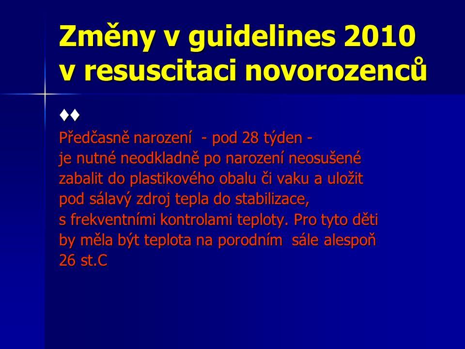 Změny v guidelines 2010 v resuscitaci novorozenců ♦♦ Předčasně narození - pod 28 týden - je nutné neodkladně po narození neosušené zabalit do plastikového obalu či vaku a uložit pod sálavý zdroj tepla do stabilizace, s frekventními kontrolami teploty.