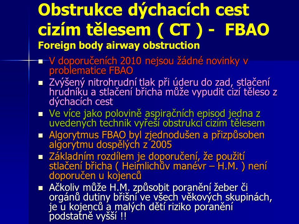Obstrukce dýchacích cest cizím tělesem ( CT ) - FBAO Foreign body airway obstruction V doporučeních 2010 nejsou žádné novinky v problematice FBAO V doporučeních 2010 nejsou žádné novinky v problematice FBAO Zvýšený nitrohrudní tlak při úderu do zad, stlačení hrudníku a stlačení břicha může vypudit cizí těleso z dýchacích cest Zvýšený nitrohrudní tlak při úderu do zad, stlačení hrudníku a stlačení břicha může vypudit cizí těleso z dýchacích cest Ve více jako polovině aspiračních episod jedna z uvedených technik vyřeší obstrukci cizím tělesem Ve více jako polovině aspiračních episod jedna z uvedených technik vyřeší obstrukci cizím tělesem Algorytmus FBAO byl zjednodušen a přizpůsoben algorytmu dospělých z 2005 Algorytmus FBAO byl zjednodušen a přizpůsoben algorytmu dospělých z 2005 Základním rozdílem je doporučení, že použití stlačení břicha ( Heimlichův manévr – H.M.