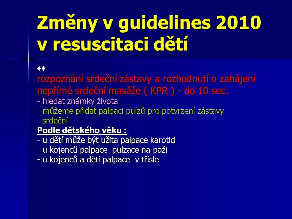 Změny v guidelines 2010 v resuscitaci dětí ♦♦ 30:2 - základní poměr kompresí a dechů u jednoho či více zachránců - profesionální zachránci využívají poměr 15:2 - jeden zachránce – není schopen dodržet adekvátní počet kompresí >>> 30:2 - ventilace zůstává velmi důležitou komponentou KPR u asfyktických zástav - zachránce neschopný nebo neochotný poskytovat ventilaci z úst do úst měl by pří KPR provádět alespoň komprese