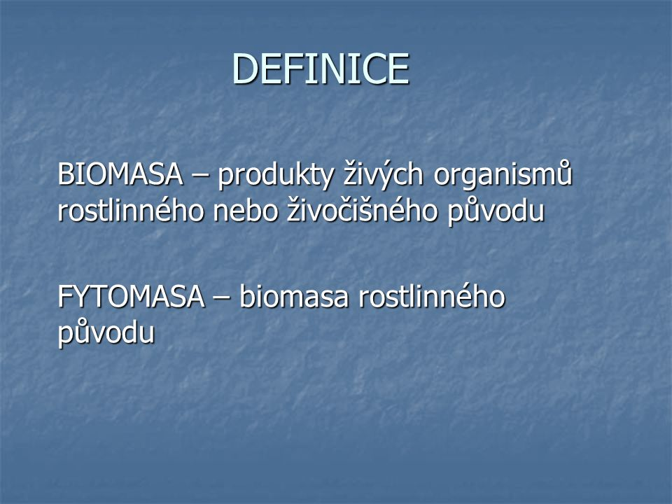 DEFINICE BIOMASA – produkty živých organismů rostlinného nebo živočišného původu FYTOMASA – biomasa rostlinného původu