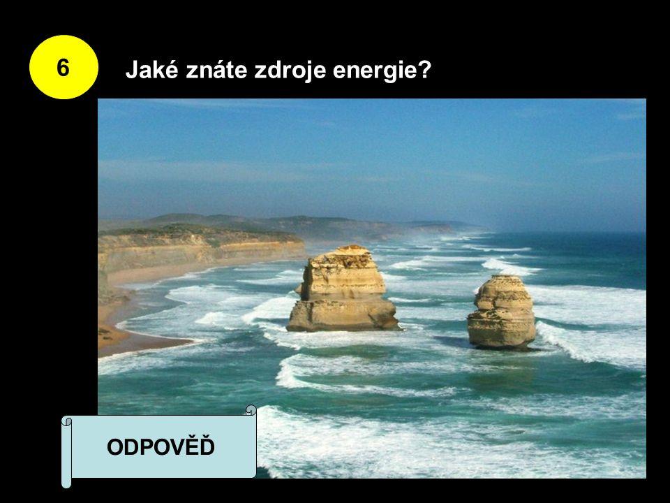 6 Jaké znáte zdroje energie ODPOVĚĎ