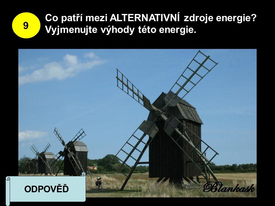 9 Co patří mezi ALTERNATIVNÍ zdroje energie Vyjmenujte výhody této energie. ODPOVĚĎ