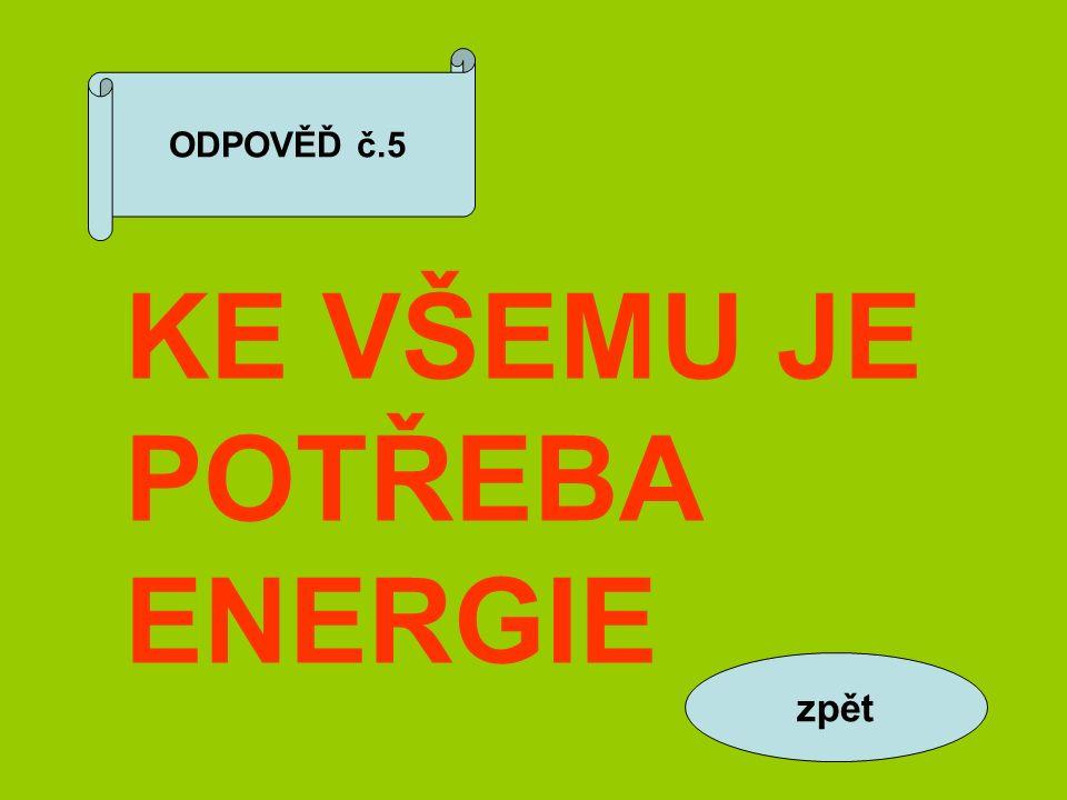 ODPOVĚĎ č.5 KE VŠEMU JE POTŘEBA ENERGIE zpět