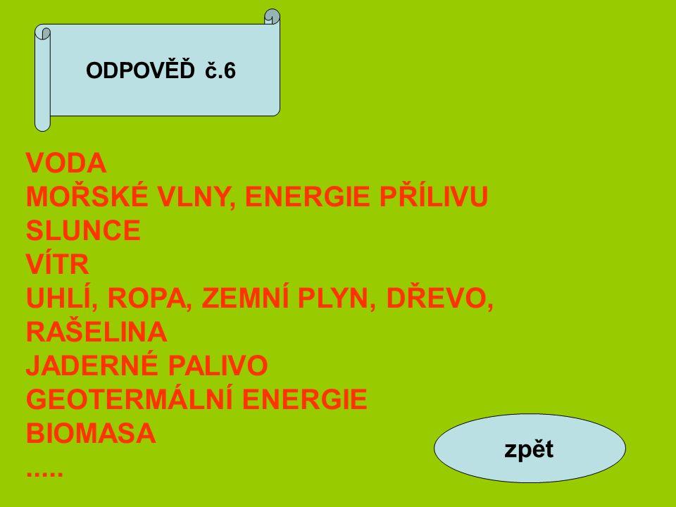 ODPOVĚĎ č.6 VODA MOŘSKÉ VLNY, ENERGIE PŘÍLIVU SLUNCE VÍTR UHLÍ, ROPA, ZEMNÍ PLYN, DŘEVO, RAŠELINA JADERNÉ PALIVO GEOTERMÁLNÍ ENERGIE BIOMASA.....