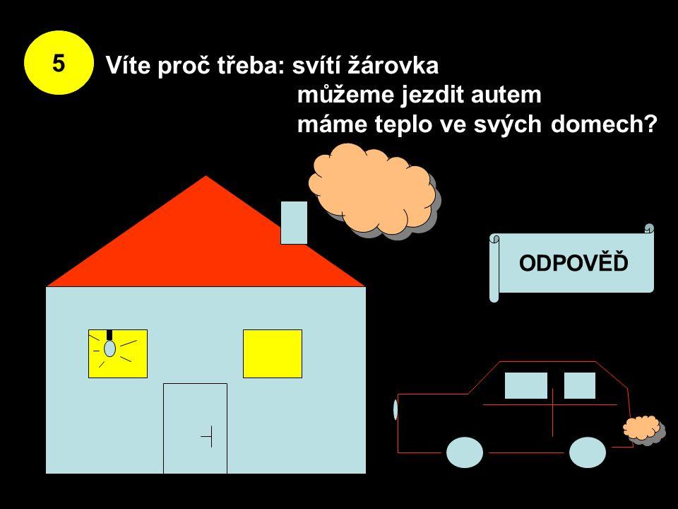 5 Víte proč třeba: svítí žárovka můžeme jezdit autem máme teplo ve svých domech ODPOVĚĎ
