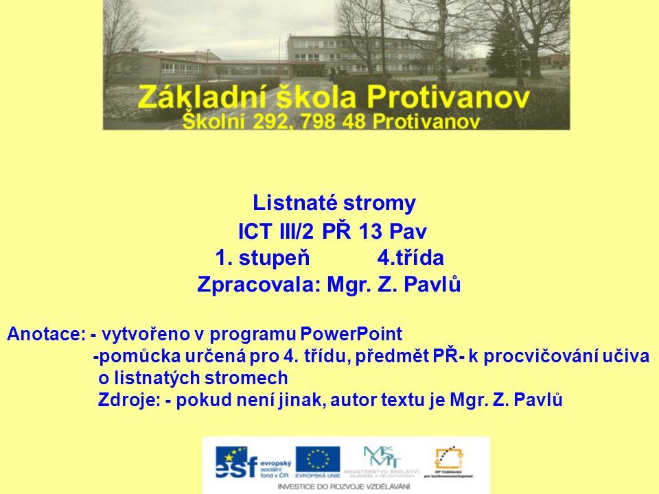 Listnaté stromy ICT III/2 PŘ 13 Pav 1. stupeň 4.třída Zpracovala: Mgr. Z. Pavlů Anotace: - vytvořeno v programu PowerPoint -pomůcka určená pro 4. tříd