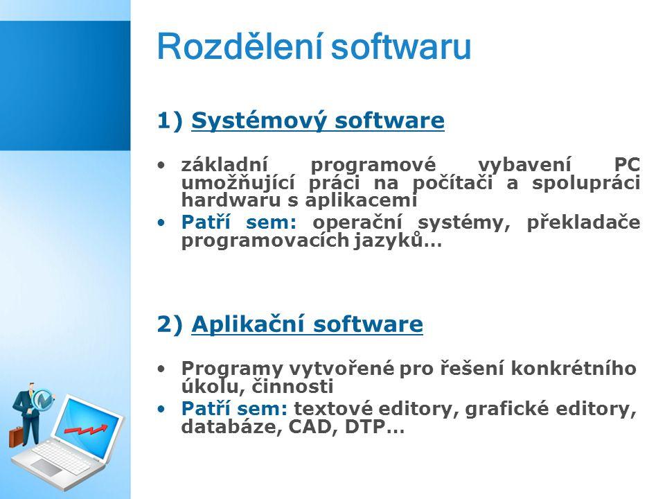Rozdělení softwaru 1) Systémový software základní programové vybavení PC umožňující práci na počítači a spolupráci hardwaru s aplikacemi Patří sem: operační systémy, překladače programovacích jazyků… 2) Aplikační software Programy vytvořené pro řešení konkrétního úkolu, činnosti Patří sem: textové editory, grafické editory, databáze, CAD, DTP…