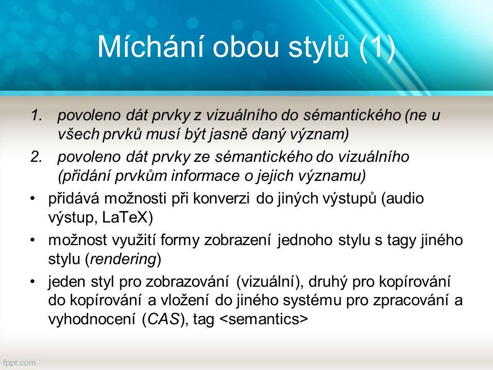 Míchání obou stylů (1) 1.povoleno dát prvky z vizuálního do sémantického (ne u všech prvků musí být jasně daný význam) 2.povoleno dát prvky ze sémantického do vizuálního (přidání prvkům informace o jejich významu) přidává možnosti při konverzi do jiných výstupů (audio výstup, LaTeX) možnost využití formy zobrazení jednoho stylu s tagy jiného stylu (rendering) jeden styl pro zobrazování (vizuální), druhý pro kopírování do kopírování a vložení do jiného systému pro zpracování a vyhodnocení (CAS), tag