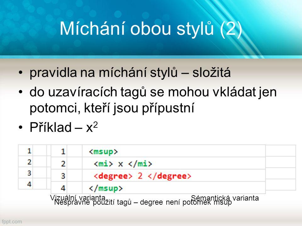 Míchání obou stylů (2) pravidla na míchání stylů – složitá do uzavíracích tagů se mohou vkládat jen potomci, kteří jsou přípustní Příklad – x 2 Vizuální varianta Sémantická varianta Nesprávné použití tagů – degree není potomek msup