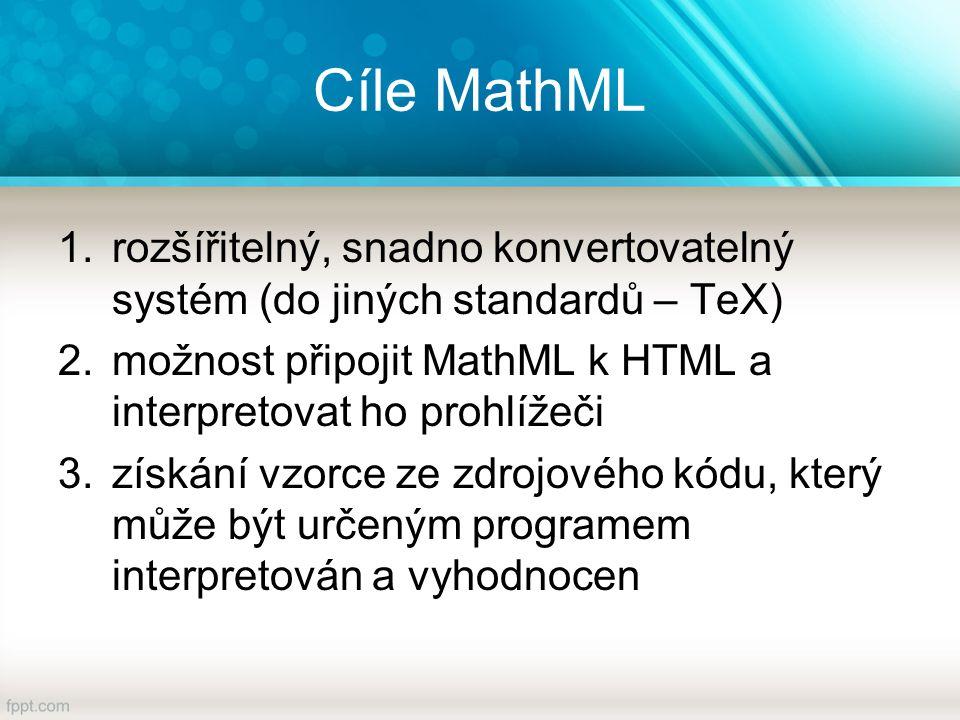 Cíle MathML 1.rozšířitelný, snadno konvertovatelný systém (do jiných standardů – TeX) 2.možnost připojit MathML k HTML a interpretovat ho prohlížeči 3.získání vzorce ze zdrojového kódu, který může být určeným programem interpretován a vyhodnocen
