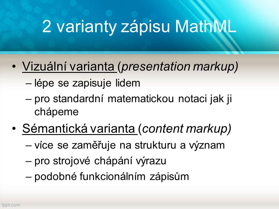2 varianty zápisu MathML Vizuální varianta (presentation markup) –lépe se zapisuje lidem –pro standardní matematickou notaci jak ji chápeme Sémantická varianta (content markup) –více se zaměřuje na strukturu a význam –pro strojové chápání výrazu –podobné funkcionálním zápisům