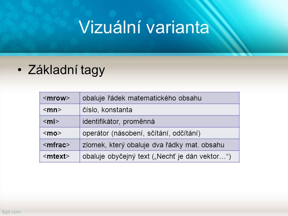 Vizuální varianta Základní tagy obaluje řádek matematického obsahu číslo, konstanta identifikátor, proměnná operátor (násobení, sčítání, odčítání) zlomek, který obaluje dva řádky mat.