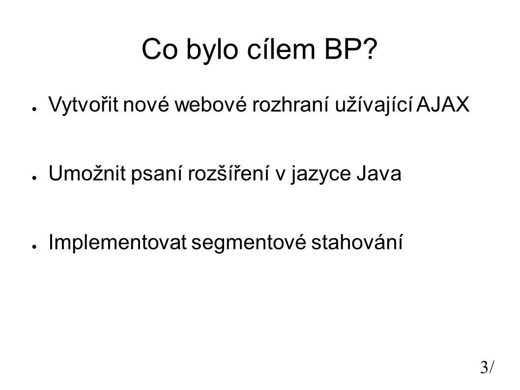3/3/ Co bylo cílem BP? ● Vytvořit nové webové rozhraní užívající AJAX ● Umožnit psaní rozšíření v jazyce Java ● Implementovat segmentové stahování