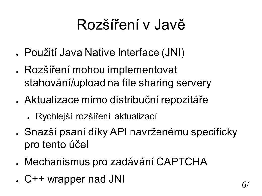 6/6/ Rozšíření v Javě ● Použití Java Native Interface (JNI) ● Rozšíření mohou implementovat stahování/upload na file sharing servery ● Aktualizace mimo distribuční repozitáře ● Rychlejší rozšíření aktualizací ● Snazší psaní díky API navrženému specificky pro tento účel ● Mechanismus pro zadávání CAPTCHA ● C++ wrapper nad JNI