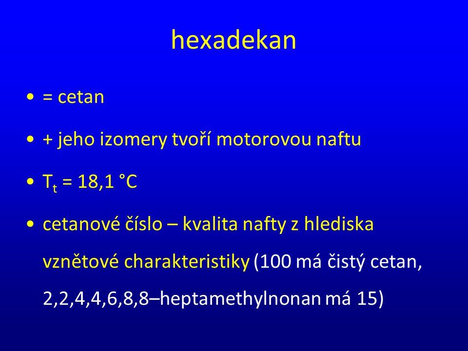 hexadekan = cetan + jeho izomery tvoří motorovou naftu T t = 18,1 °C cetanové číslo – kvalita nafty z hlediska vznětové charakteristiky (100 má čistý cetan, 2,2,4,4,6,8,8–heptamethylnonan má 15)