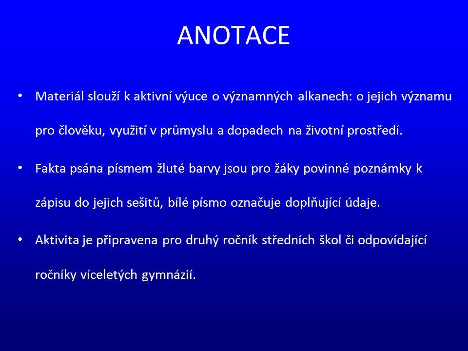 ANOTACE Materiál slouží k aktivní výuce o významných alkanech: o jejich významu pro člověku, využití v průmyslu a dopadech na životní prostředí. Fakta