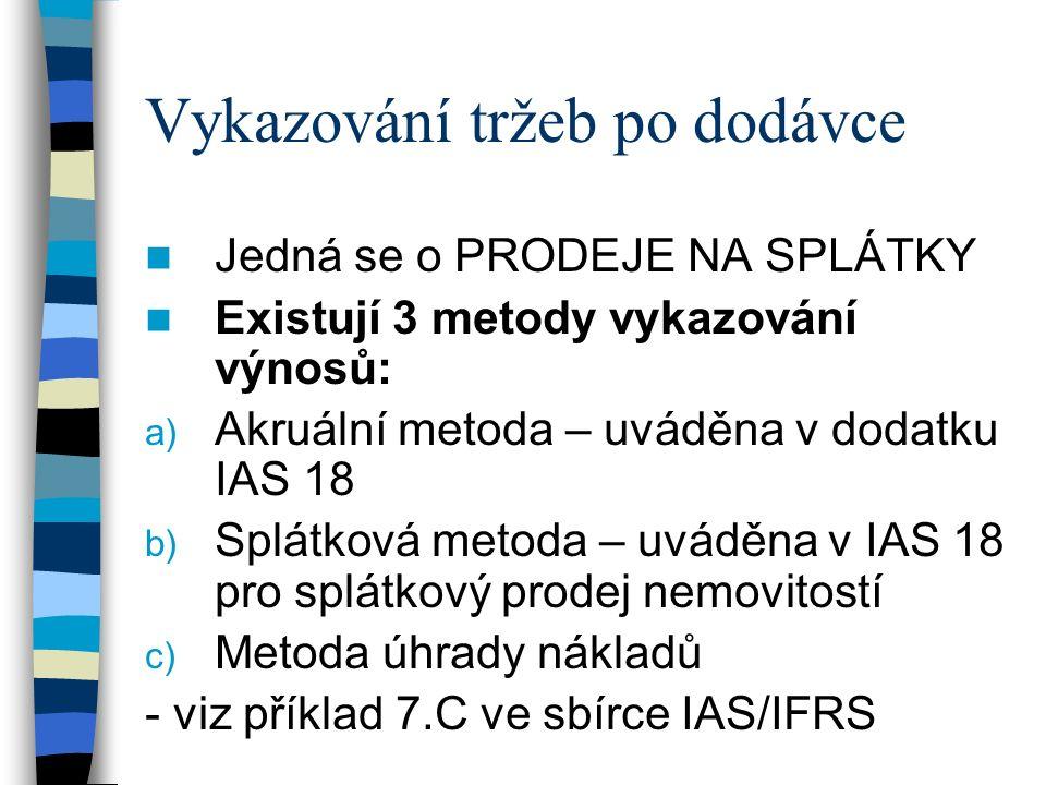 Vykazování tržeb po dodávce Jedná se o PRODEJE NA SPLÁTKY Existují 3 metody vykazování výnosů: a) Akruální metoda – uváděna v dodatku IAS 18 b) Splátková metoda – uváděna v IAS 18 pro splátkový prodej nemovitostí c) Metoda úhrady nákladů - viz příklad 7.C ve sbírce IAS/IFRS