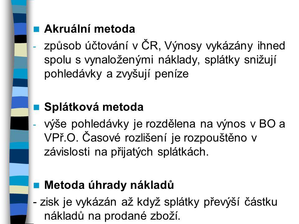 Akruální metoda - způsob účtování v ČR, Výnosy vykázány ihned spolu s vynaloženými náklady, splátky snižují pohledávky a zvyšují peníze Splátková metoda - výše pohledávky je rozdělena na výnos v BO a VPř.O.