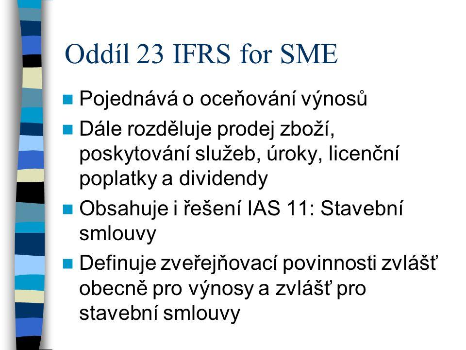 Oddíl 23 IFRS for SME Pojednává o oceňování výnosů Dále rozděluje prodej zboží, poskytování služeb, úroky, licenční poplatky a dividendy Obsahuje i řešení IAS 11: Stavební smlouvy Definuje zveřejňovací povinnosti zvlášť obecně pro výnosy a zvlášť pro stavební smlouvy