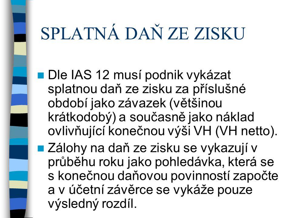 SPLATNÁ DAŇ ZE ZISKU Dle IAS 12 musí podnik vykázat splatnou daň ze zisku za příslušné období jako závazek (většinou krátkodobý) a současně jako náklad ovlivňující konečnou výši VH (VH netto).