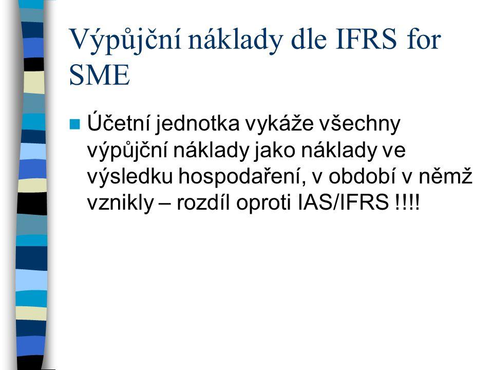 Výpůjční náklady dle IFRS for SME Účetní jednotka vykáže všechny výpůjční náklady jako náklady ve výsledku hospodaření, v období v němž vznikly – rozdíl oproti IAS/IFRS !!!!
