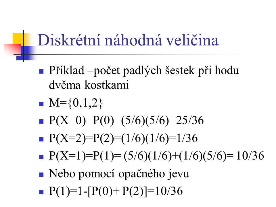 Diskrétní náhodná veličina Příklad –počet padlých šestek při hodu dvěma kostkami M={0,1,2} P(X=0)=P(0)=(5/6)(5/6)=25/36 P(X=2)=P(2)=(1/6)(1/6)=1/36 P(X=1)=P(1)= (5/6)(1/6)+(1/6)(5/6)= 10/36 Nebo pomocí opačného jevu P(1)=1-[P(0)+ P(2)]=10/36