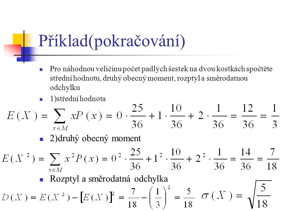 Příklad(pokračování) Pro náhodnou veličinu počet padlých šestek na dvou kostkách spočtěte střední hodnotu, druhý obecný moment, rozptyl a směrodatnou odchylku 1)střední hodnota 2)druhý obecný moment Rozptyl a směrodatná odchylka