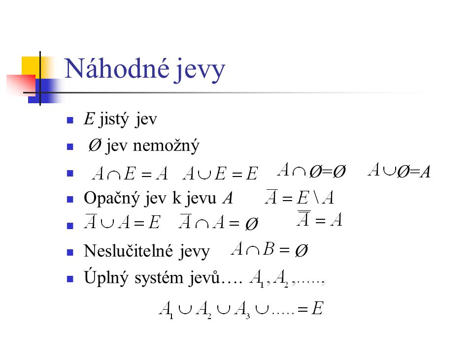 Náhodné jevy E jistý jev Ø jev nemožný Ø=Ø Ø=A Opačný jev k jevu A Ø Neslučitelné jevy Ø Úplný systém jevů….