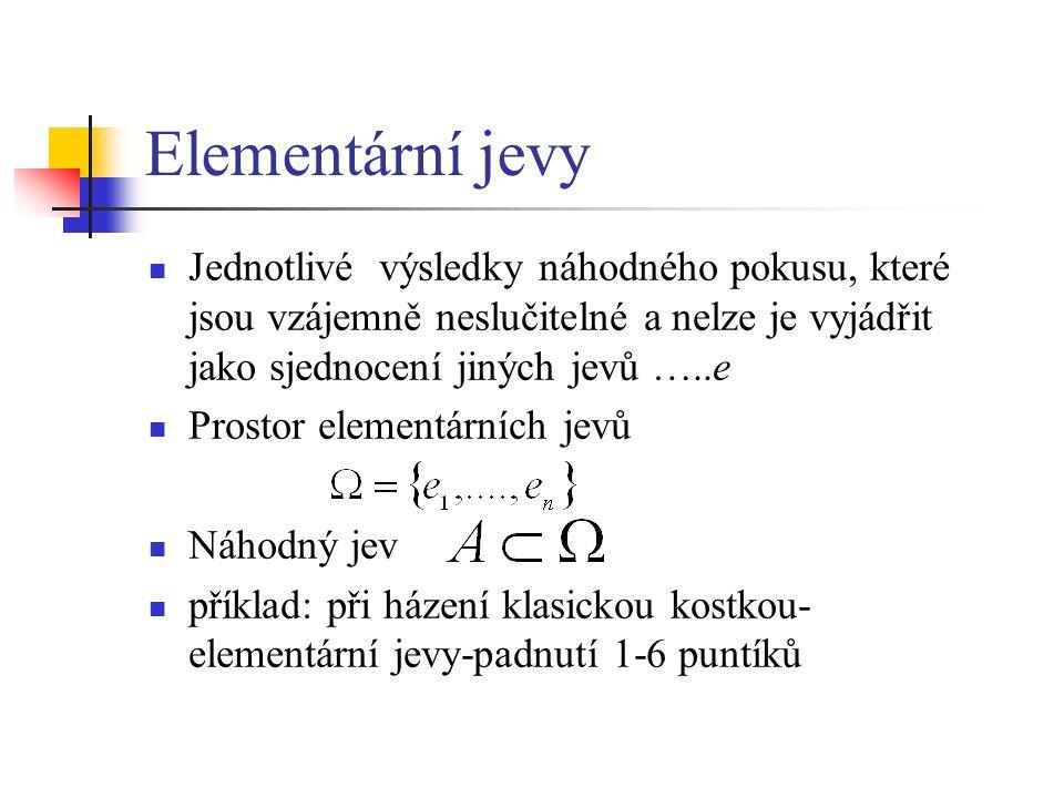 Elementární jevy Jednotlivé výsledky náhodného pokusu, které jsou vzájemně neslučitelné a nelze je vyjádřit jako sjednocení jiných jevů …..e Prostor elementárních jevů Náhodný jev příklad: při házení klasickou kostkou- elementární jevy-padnutí 1-6 puntíků