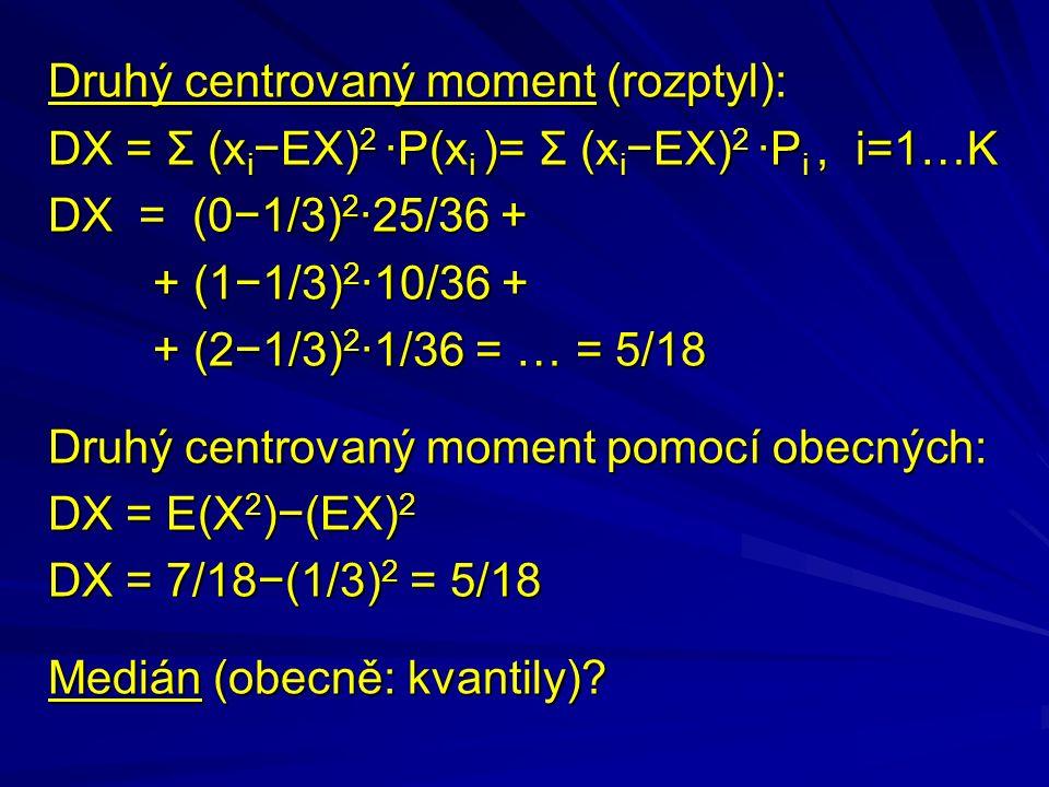 Druhý centrovaný moment (rozptyl): DX = Σ (x i −EX) 2 ·P(x i )= Σ (x i −EX) 2 ·P i, i=1…K DX = (0−1/3) 2 ·25/36 + + (1−1/3) 2 ·10/36 + + (2−1/3) 2 ·1/36 = … = 5/18 + (2−1/3) 2 ·1/36 = … = 5/18 Druhý centrovaný moment pomocí obecných: DX = E(X 2 )−(EX) 2 DX = 7/18−(1/3) 2 = 5/18 Medián (obecně: kvantily)?