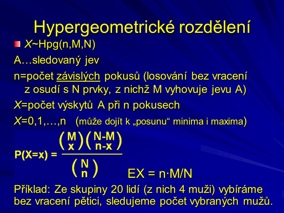 """Hypergeometrické rozdělení X~Hpg(n,M,N) A…sledovaný jev n=počet závislých pokusů (losování bez vracení z osudí s N prvky, z nichž M vyhovuje jevu A) X=počet výskytů A při n pokusech X=0,1,…,n ( může dojít k """"posunu minima i maxima ) EX = n·M/N Příklad: Ze skupiny 20 lidí (z nich 4 muži) vybíráme bez vracení pětici, sledujeme počet vybraných mužů."""