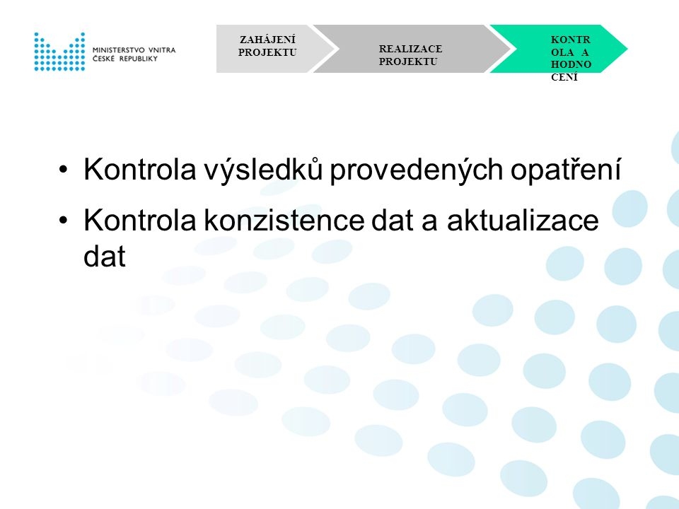 ZAHÁJENÍ PROJEKTU REALIZACE PROJEKTU KONTR OLA A HODNO CENÍ RE-ENGINEERING A RE-DESIGN VEŘEJNÉ SPRÁVY současný stav kýžený stav –Modelace a simulace alternativních řešení; –Realizace opatření pro zjednodušení a zefektivnění veřejné správy; –Plánování a soustavné provádění změn ve strukturách veřejné správy; –Projektování fungujících struktur nových procesů veřejné správy ve vazbě na strategické cíle.
